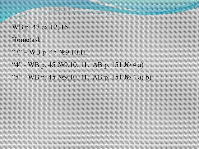 """WB p. 47 ex.12, 15 Hometask: """"3"""" – WB p. 45 №9,10,11 """"4"""" - WB p. 45 №9,10, 11..."""