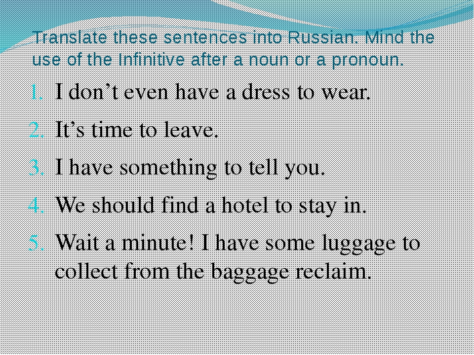 Translate these sentences into Russian. Mind the use of the Infinitive after...