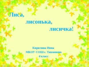 Лиса, лисонька, лисичка! Кирилина Инна МКОУ СОШ с. Тихменево 4 класс FokinaL