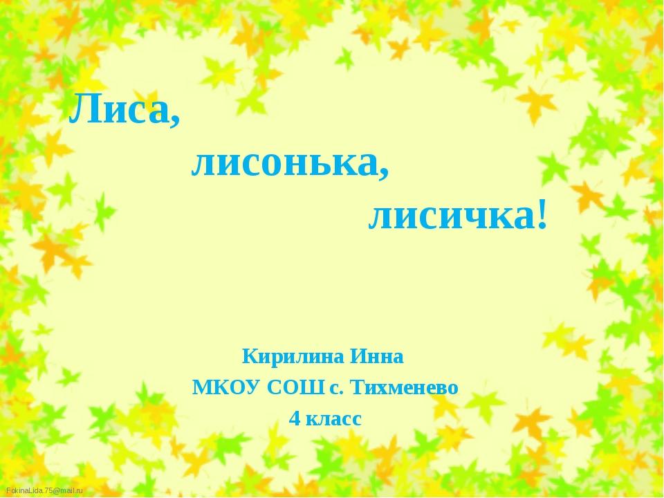 Лиса, лисонька, лисичка! Кирилина Инна МКОУ СОШ с. Тихменево 4 класс FokinaL...