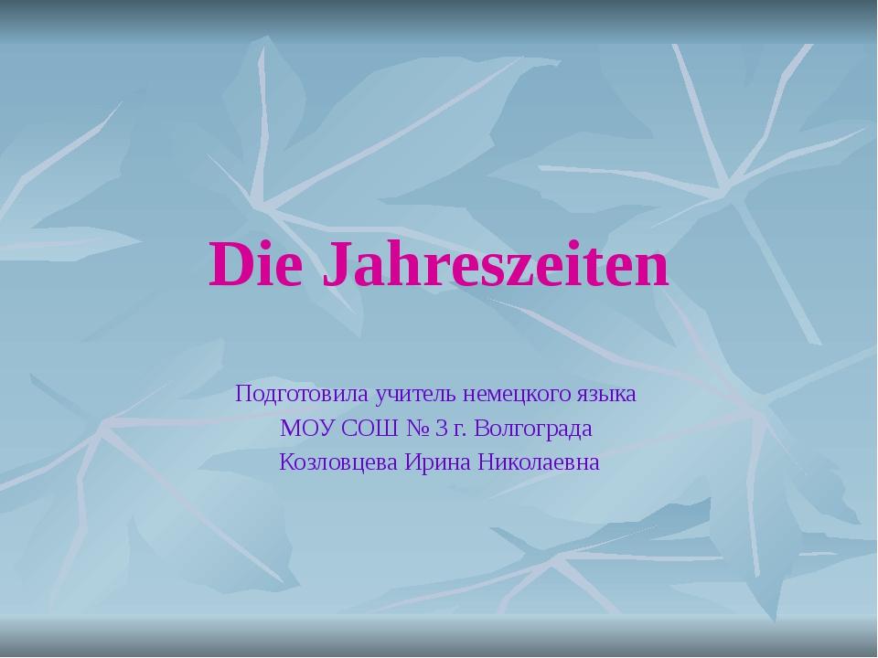 Die Jahreszeiten Подготовила учитель немецкого языка МОУ СОШ № 3 г. Волгоград...