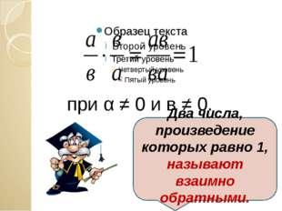 при α ≠ 0 и в ≠ 0. Два числа, произведение которых равно 1, называют взаимно