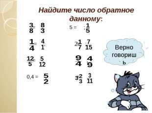 Найдите число обратное данному: = ; 5 = ; = ; = ; = ; = ; 0,4 = ; = . Верно г