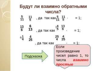 Будут ли взаимно обратными числа? , да так как ∙ = 1; , да так как ∙ = 1; , д