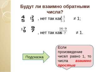 Будут ли взаимно обратными числа? , нет так как ≠ 1; , нет так как ≠ 1. Подск