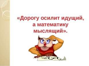 «Дорогу осилит идущий, а математику мыслящий».