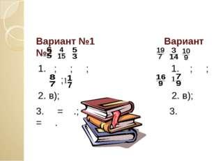 Вариант №1 Вариант №2 1. ; ; ; 1. ; ; ; 2. в); 2. в); 3. = .; 3. = .