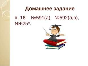 Домашнее задание п. 16 №591(а), №592(а,в), №625*.