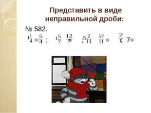 Представить в виде неправильной дроби: № 582. = ; = ; = ; 7=