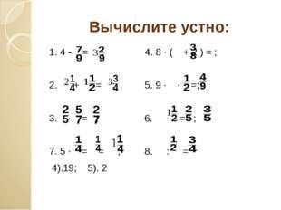 Вычислите устно: 1. 4 - = ; 4. 8 ∙ ( + 2 ) = ; 2. + = ; 5. 9 ∙ ∙ =; 3. ∙ = ;