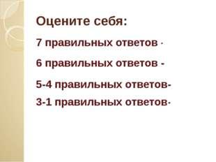 Оцените себя: 7 правильных ответов - 6 правильных ответов - «4» 5-4 правильны