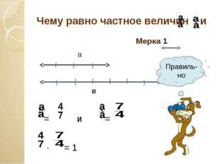 Чему равно частное величин и Мерка 1 а в = и = ∙ = 1 Правиль-но