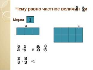 Чему равно частное величин и Мерка а в а в = и = ∙ =1 1