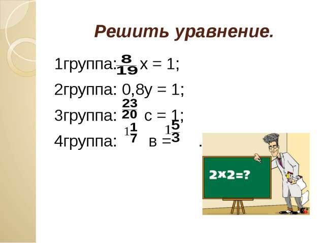 Решить уравнение. 1группа: х = 1; 2группа: 0,8у = 1; 3группа: с = 1; 4группа:...