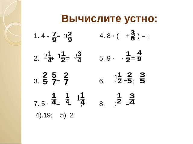 Вычислите устно: 1. 4 - = ; 4. 8 ∙ ( + 2 ) = ; 2. + = ; 5. 9 ∙ ∙ =; 3. ∙ = ;...