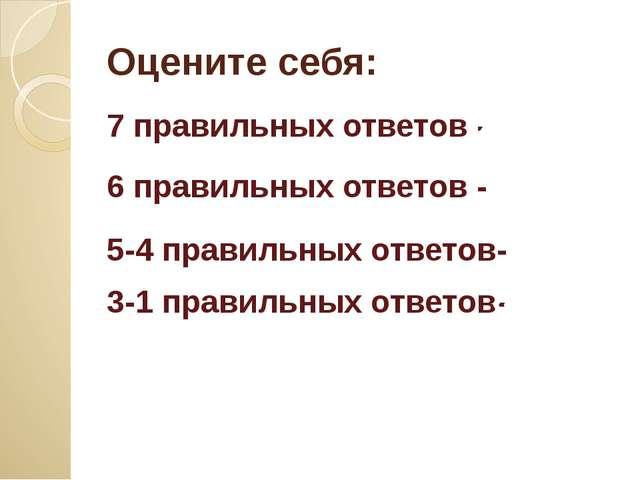 Оцените себя: 7 правильных ответов - 6 правильных ответов - «4» 5-4 правильны...