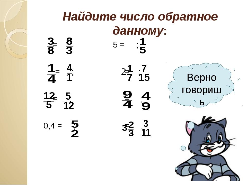 Найдите число обратное данному: = ; 5 = ; = ; = ; = ; = ; 0,4 = ; = . Верно г...