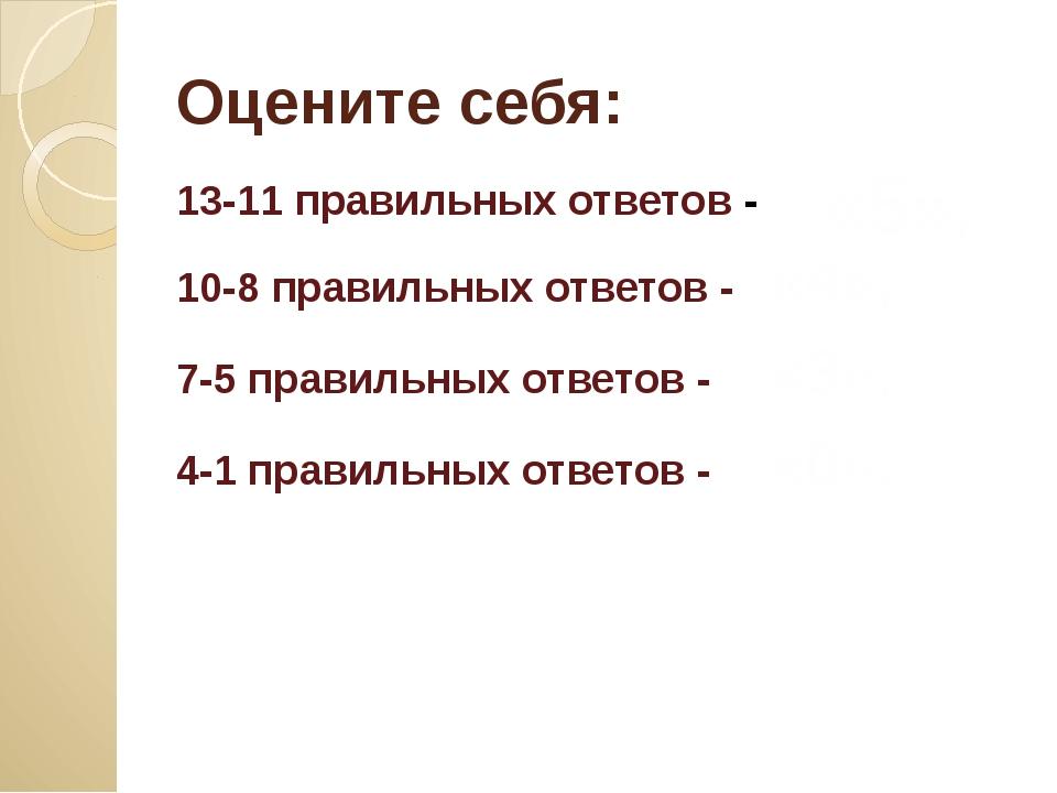 Оцените себя: 13-11 правильных ответов - 10-8 правильных ответов - «4», 7-5 п...