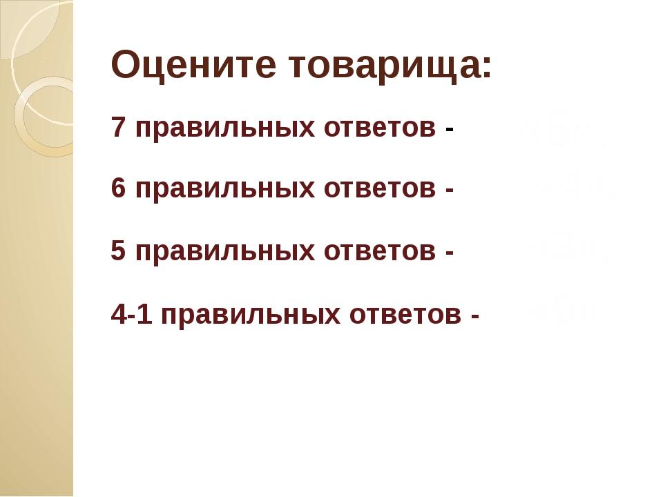 Оцените товарища: 7 правильных ответов - 6 правильных ответов - «4», 5 правил...