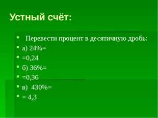 Устный счёт: Перевести процент в десятичную дробь: а) 24%= =0,24 б) 36%= =0,3
