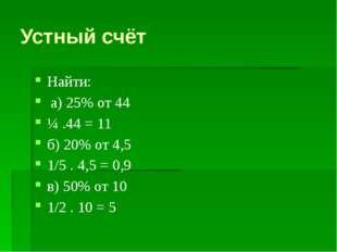 Устный счёт Найти: а) 25% от 44 ¼ .44 = 11 б) 20% от 4,5 1/5 . 4,5 = 0,9 в) 5