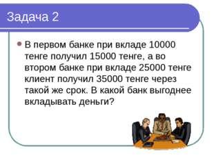Задача 2 В первом банке при вкладе 10000 тенге получил 15000 тенге, а во втор
