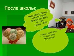 "После школы: Надо идти в ""Баскин"". Там хоть и цена 80 тенге за шарик, но зато"