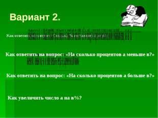 Вариант 2. Как ответить на вопрос: «Сколько % составляет а от в?» Как ответит