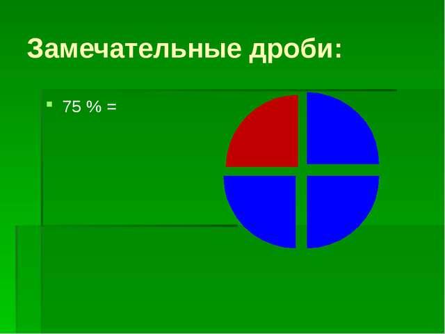 Замечательные дроби: 75 % =