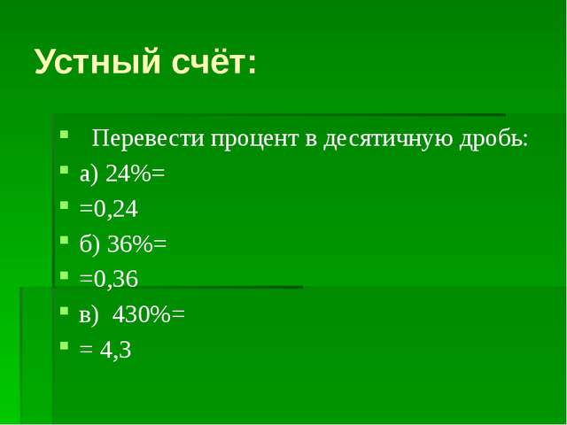 Устный счёт: Перевести процент в десятичную дробь: а) 24%= =0,24 б) 36%= =0,3...