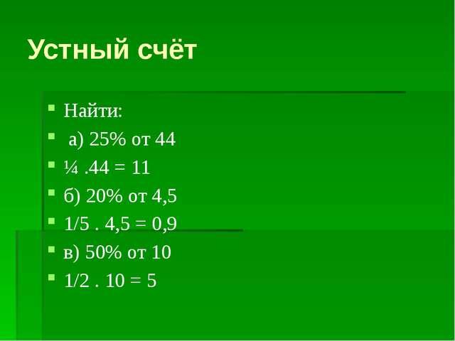 Устный счёт Найти: а) 25% от 44 ¼ .44 = 11 б) 20% от 4,5 1/5 . 4,5 = 0,9 в) 5...