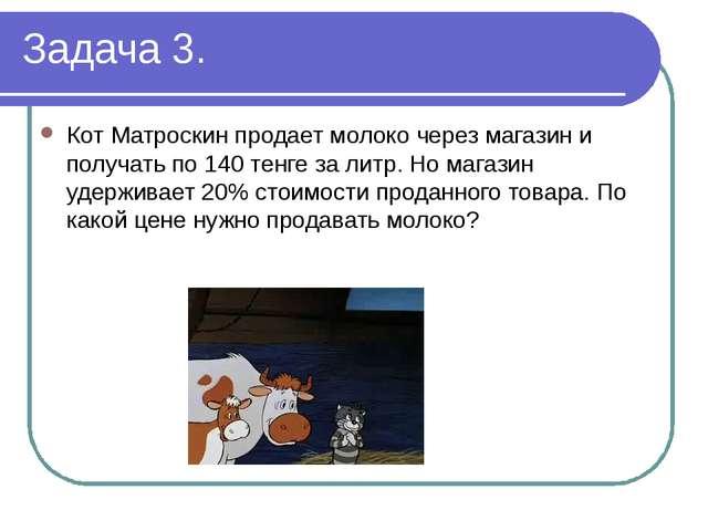 Задача 3. Кот Матроскин продает молоко через магазин и получать по 140 тенге...