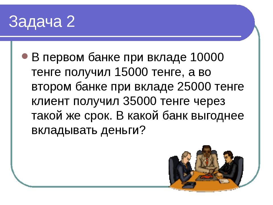 Задача 2 В первом банке при вкладе 10000 тенге получил 15000 тенге, а во втор...