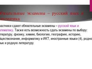Обязательные экзамены – русский язык и математика Участники сдают обязательны