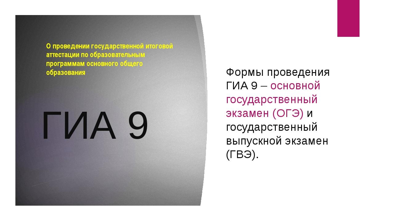 ГИА 9 Формы проведения ГИА 9 – основной государственный экзамен (ОГЭ) и госуд...