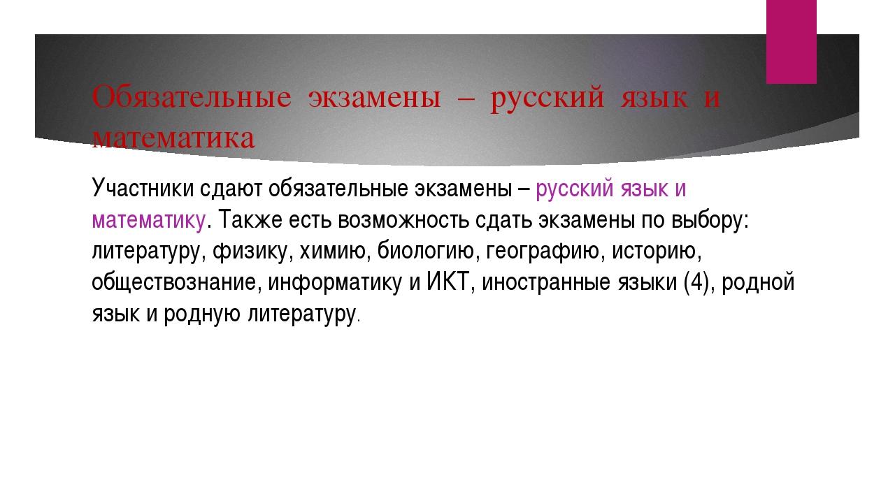 Обязательные экзамены – русский язык и математика Участники сдают обязательны...