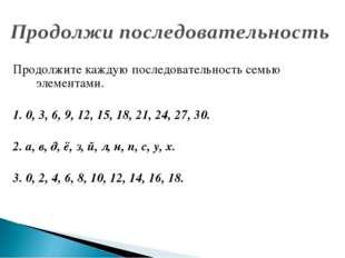 Продолжите каждую последовательность семью элементами. 1. 0, 3, 6, 9, 12, 15,