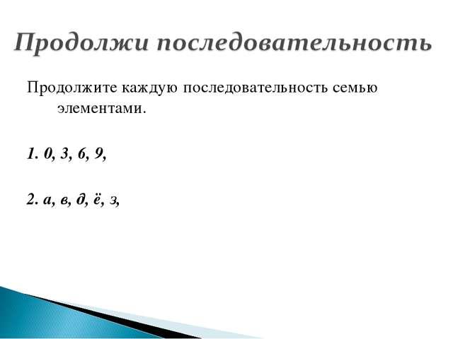 Продолжите каждую последовательность семью элементами. 1. 0, 3, 6, 9, 2. а, в...