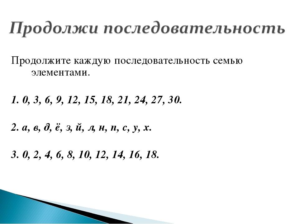 Продолжите каждую последовательность семью элементами. 1. 0, 3, 6, 9, 12, 15,...
