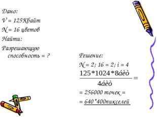 Решение: N = 2i; 16 = 2i; i = 4 = 256000 точек = = 640*400пикселей Дано: V =