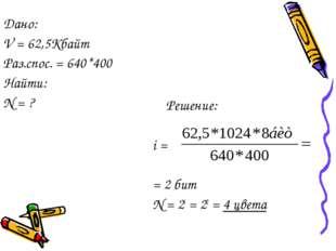 Решение: i = = 2 бит N = 2i = 22 = 4 цвета Дано: V = 62,5Кбайт Раз.спос. = 6