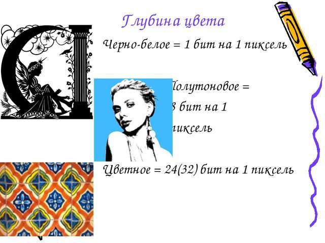 Глубина цвета Черно-белое = 1 бит на 1 пиксель Полутоновое = 8 бит на 1 пиксе...