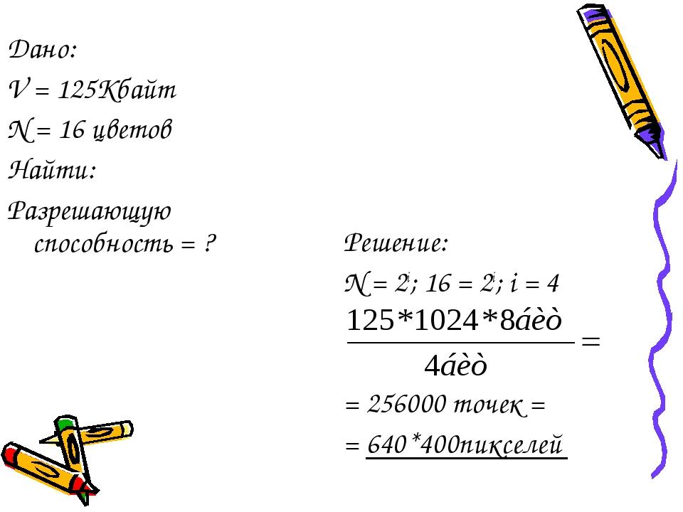 Решение: N = 2i; 16 = 2i; i = 4 = 256000 точек = = 640*400пикселей Дано: V =...