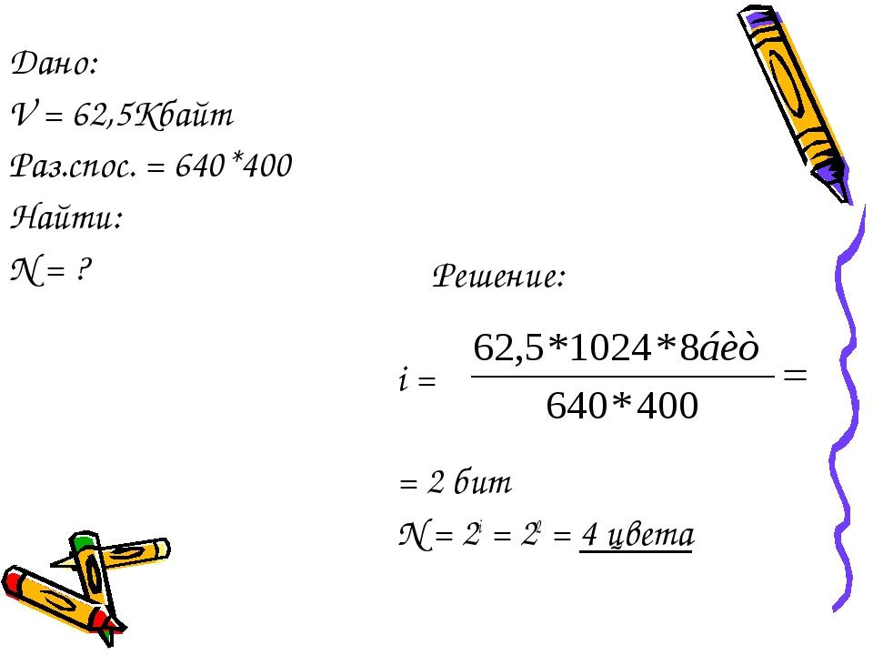 Решение: i = = 2 бит N = 2i = 22 = 4 цвета Дано: V = 62,5Кбайт Раз.спос. = 6...