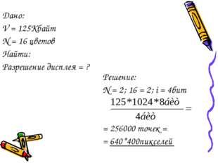 Решение: N = 2i; 16 = 2i; i = 4бит = 256000 точек = = 640*400пикселей Дано: