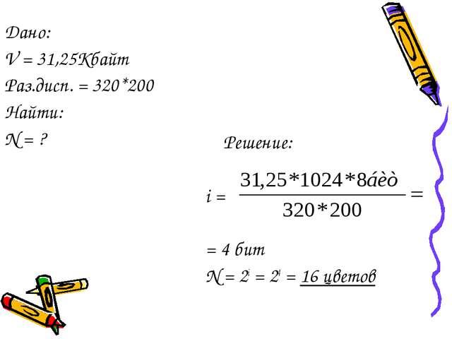 Решение: i = = 4 бит N = 2i = 24 = 16 цветов Дано: V = 31,25Кбайт Раз.дисп....