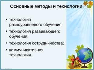 Основные методы и технологии: технология разноуровневого обучения; технология