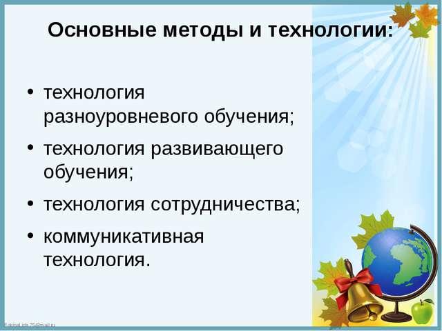 Основные методы и технологии: технология разноуровневого обучения; технология...