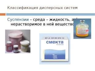 Классификация дисперсных систем Суспензии – среда – жидкость, а фаза нераство