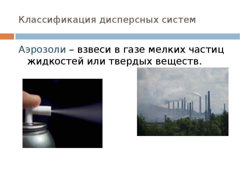 Классификация дисперсных систем Аэрозоли – взвеси в газе мелких частиц жидкос...